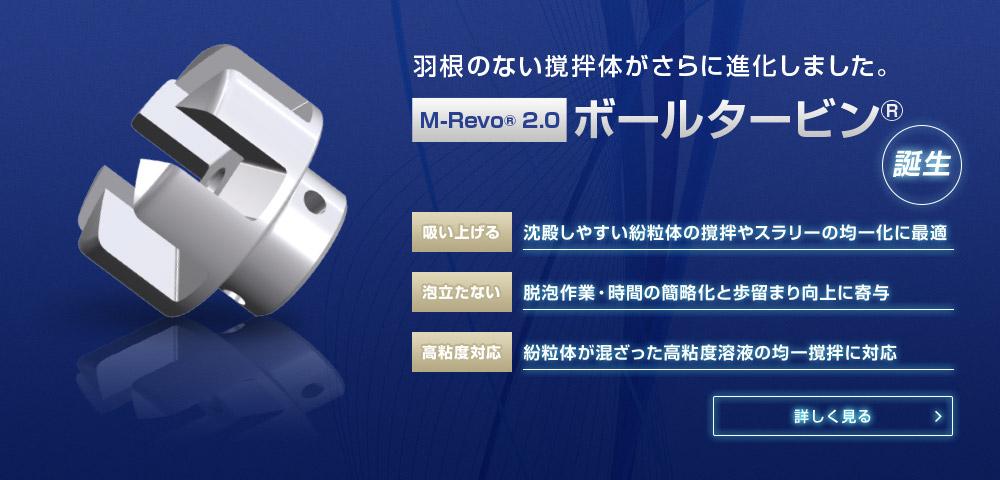 羽根のない撹拌体がさらに進化しました。M-Revo® 2.0 ボールタービン®誕生